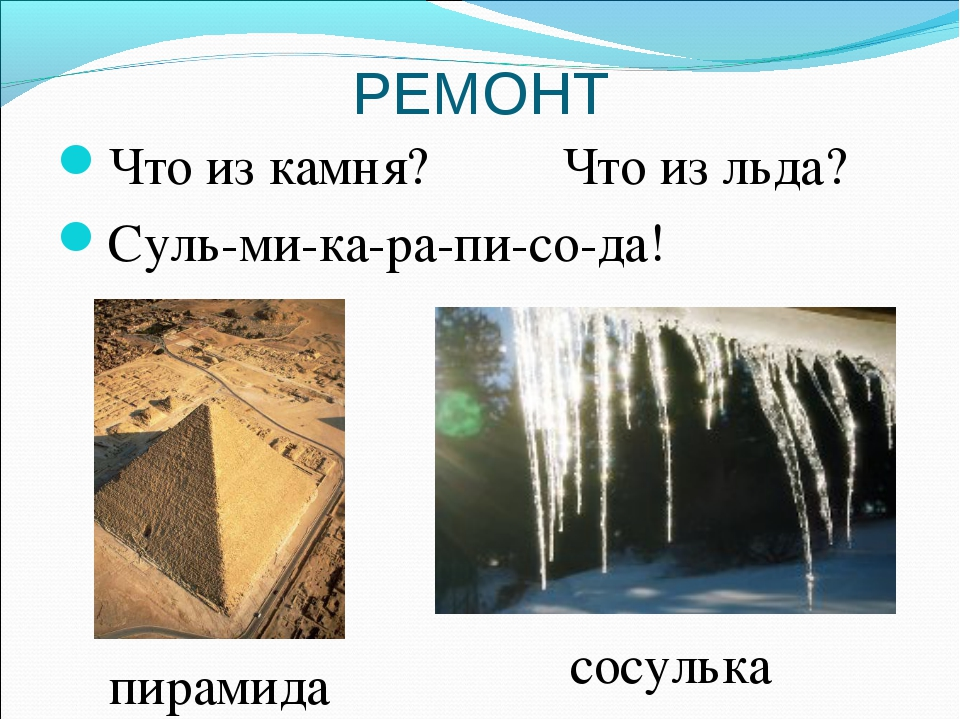 РЕМОНТ Что из камня? Что из льда? Суль-ми-ка-ра-пи-со-да! пирамида сосулька