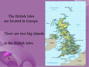 The British Isles are located in Europe. There are two big islands in the Bri