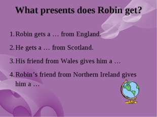 What presents does Robin get? Robin gets a … from England. He gets a … from S