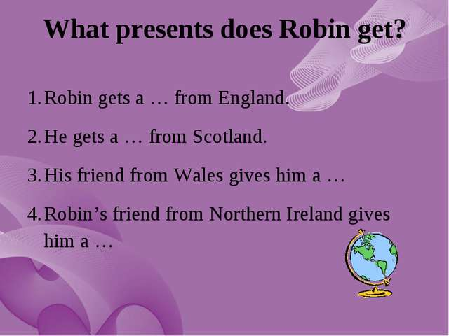 What presents does Robin get? Robin gets a … from England. He gets a … from S...
