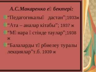 """А.С.Макаренко еңбектері: """"Педагогикалық дастан"""";1933ж """"Ата – аналар кітабы"""";"""