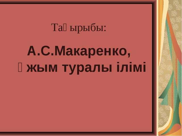 Тақырыбы: А.С.Макаренко, ұжым туралы ілімі