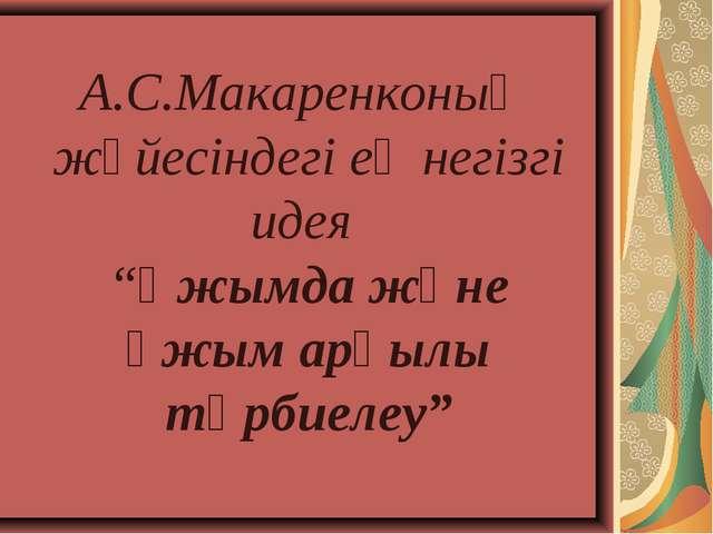 """А.С.Макаренконың жүйесіндегі ең негізгі идея """"Ұжымда және ұжым арқылы тәрбиел..."""
