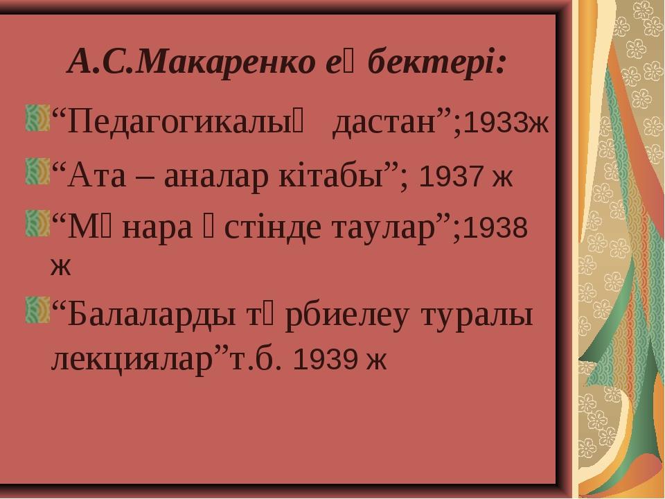 """А.С.Макаренко еңбектері: """"Педагогикалық дастан"""";1933ж """"Ата – аналар кітабы"""";..."""