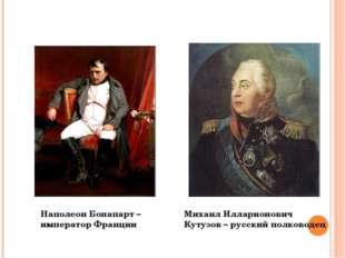 Наполеон Бонапарт – император Франции Михаил Илларионович Кутузов – русский п