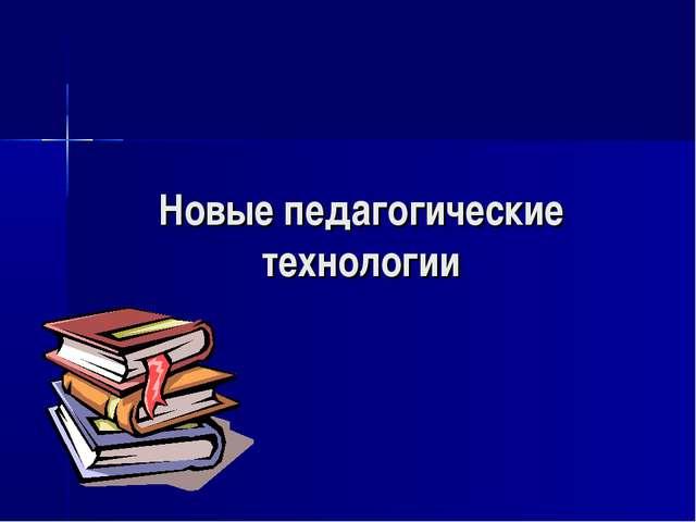 Новые педагогические технологии