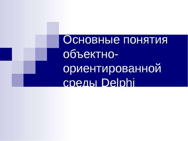 Основные понятия объектно-ориентированной среды Delphi