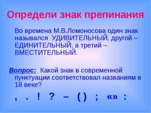 Определи знак препинания Во времена М.В.Ломоносова один знак назывался УДИВИ