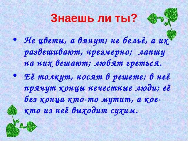 Знаешь ли ты? Не цветы, а вянут; не бельё, а их развешивают, чрезмерно; лапшу...