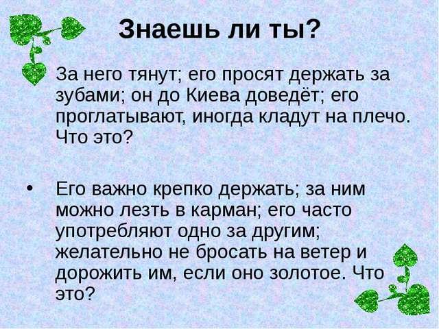 Знаешь ли ты? За него тянут; его просят держать за зубами; он до Киева доведё...