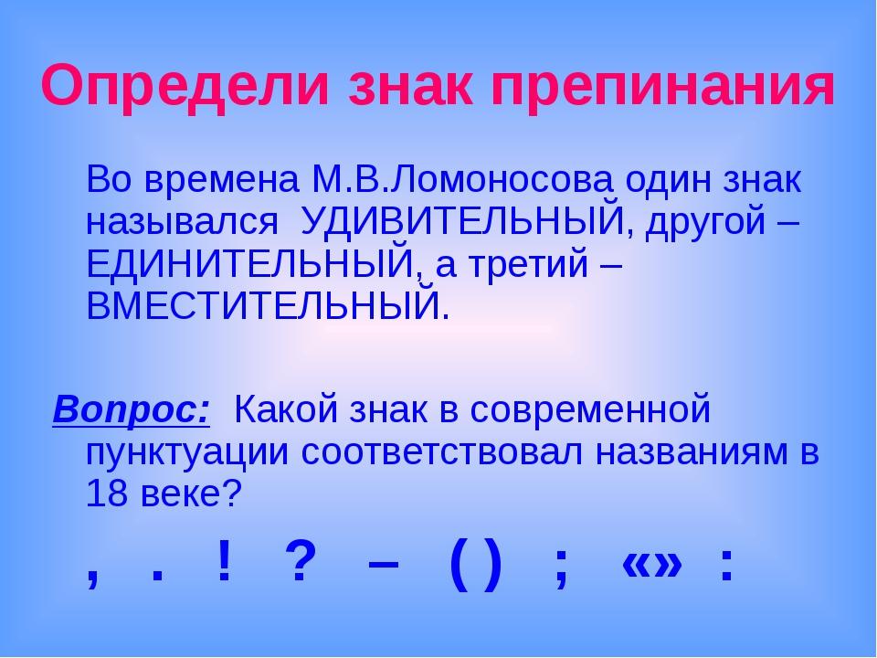 Определи знак препинания Во времена М.В.Ломоносова один знак назывался УДИВИ...