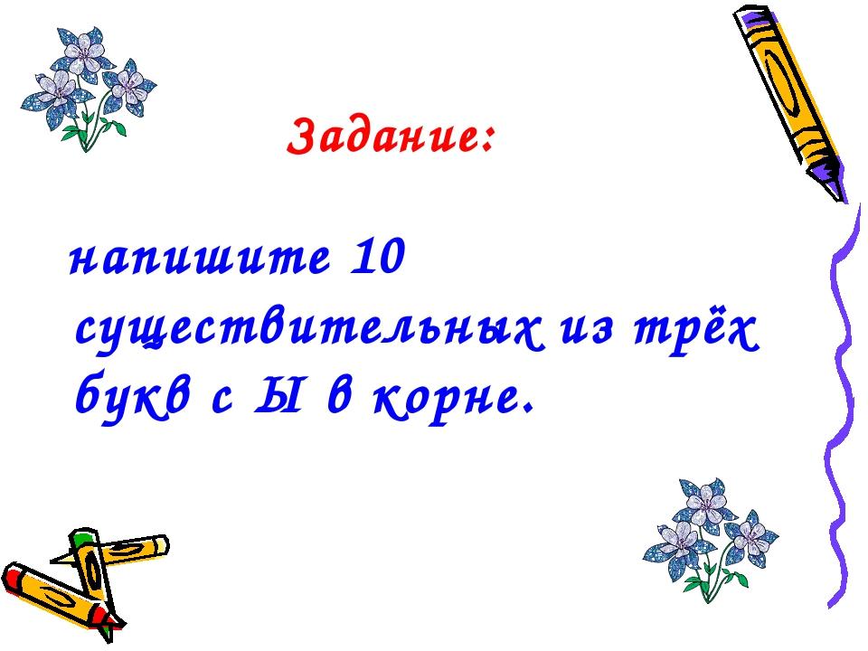 Задание: напишите 10 существительных из трёх букв с Ы в корне.