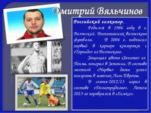 Российский голкипер. Родился в 1986 году в г. Волжский. Воспитанник волжског