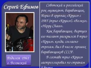Советский и российский рок-музыкант, барабанщик. Играл в группах «Круиз» с