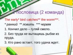 2 пословица (2 команда) The early* bird catches** the worm***. * ранний ** ло