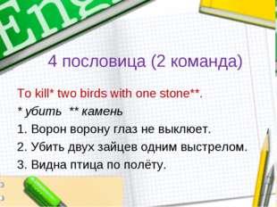 4 пословица (2 команда) To kill* two birds with one stone**. * убить ** камен