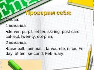 Проверим себя: Слова: 1 команда: cle-ver, pu-pil, let-ter, ski-ing, post-card
