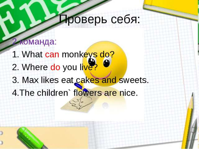 Проверь себя: 2 команда: 1. What can monkeys do? 2. Where do you live? 3. Max...