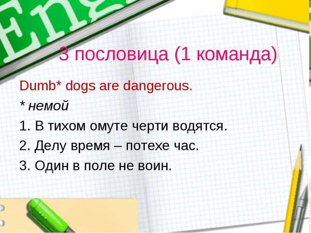 3 пословица (1 команда) Dumb* dogs are dangerous. * немой 1. В тихом омуте че...