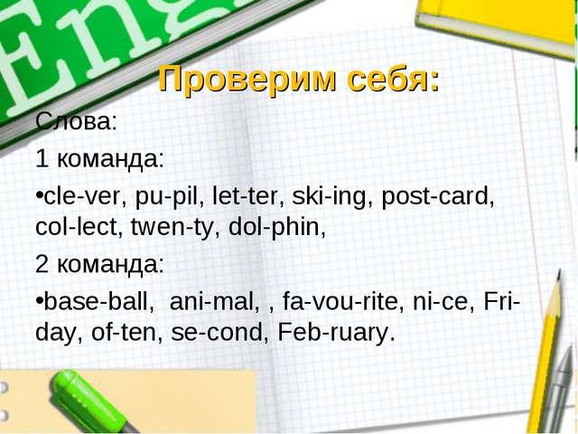 Проверим себя: Слова: 1 команда: cle-ver, pu-pil, let-ter, ski-ing, post-card...