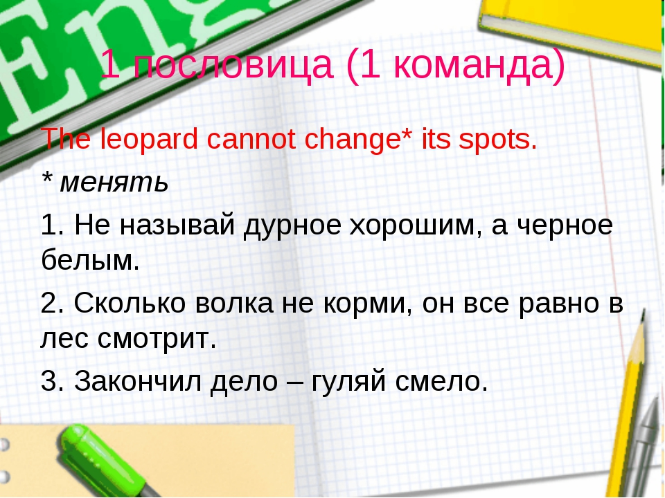 1 пословица (1 команда) The leopard cannot change* its spots. * менять 1. Не...