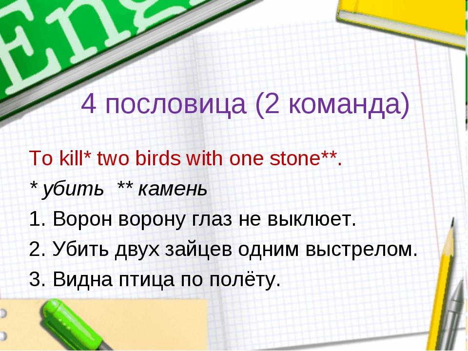 4 пословица (2 команда) To kill* two birds with one stone**. * убить ** камен...