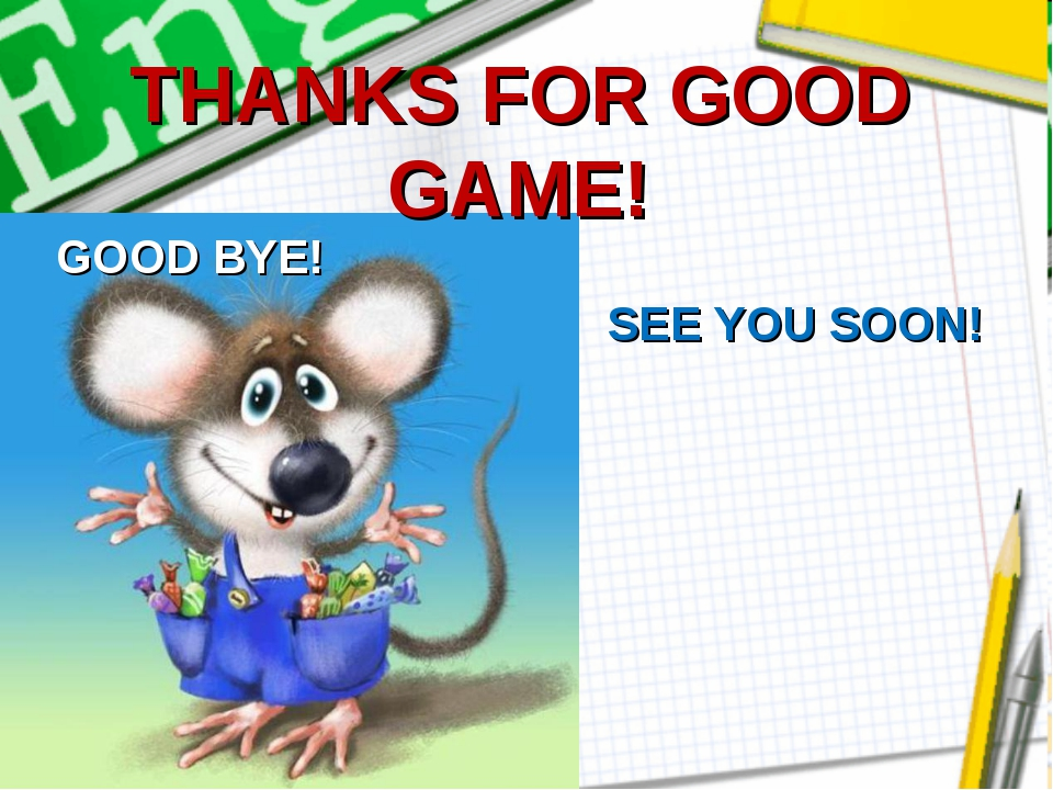 THANKS FOR GOOD GAME! GOOD BYE! SEE YOU SOON!