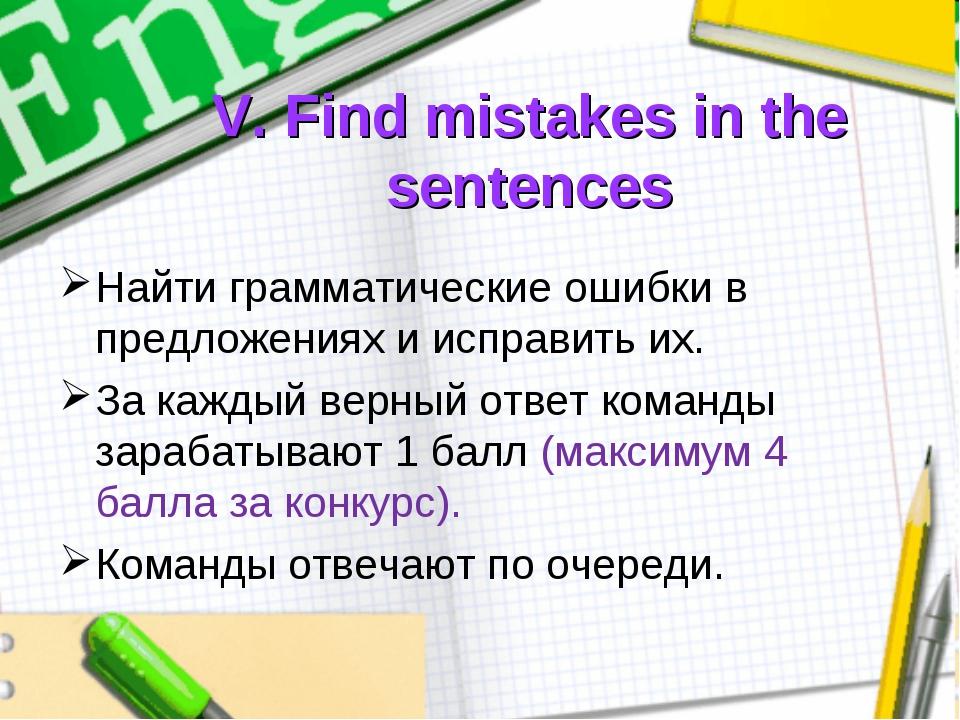V. Find mistakes in the sentences Найти грамматические ошибки в предложениях...