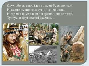 Слух обо мне пройдет по всей Руси великой, И назовет меня всяк сущий в ней яз