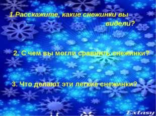 Расскажите, какие снежинки вы видели? 2. С чем вы могли сравнить снежинки? 3.