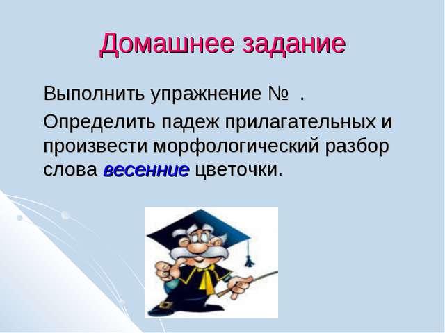 Домашнее задание Выполнить упражнение № . Определить падеж прилагательных и п...