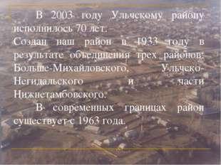 В 2003 году Ульчскому району исполнилось 70 лет. Создан наш район в 1933 год
