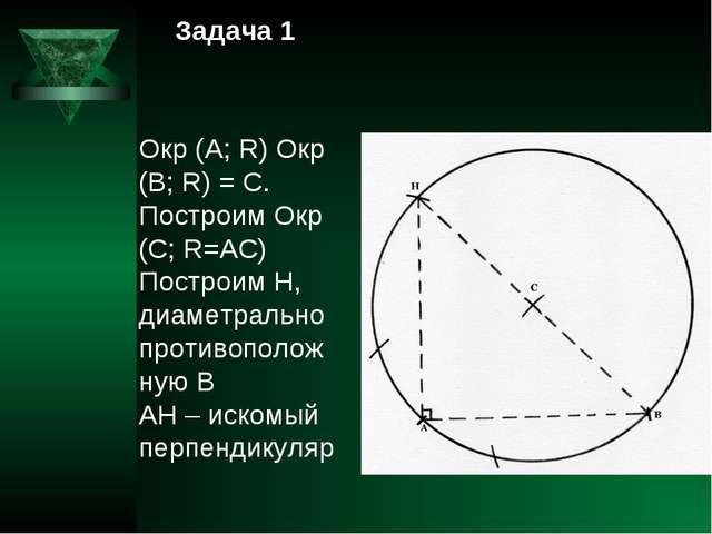 Задача 1 Окр (А; R) Окр (В; R) = С. Построим Окр (С; R=АС) Построим Н, диамет...