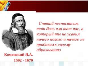 Коменский Я.А. 1592 - 1670 Считай несчастным тот день или тот час, в который