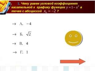 1. Чему равен угловой коэффициент касательной к графику функции в точке с аб