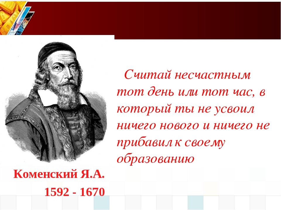 Коменский Я.А. 1592 - 1670 Считай несчастным тот день или тот час, в который...