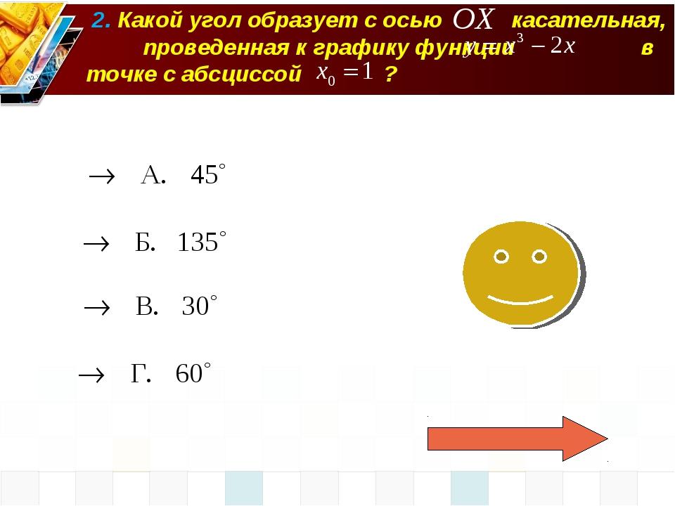 2. Какой угол образует с осью касательная, проведенная к графику функции в т...