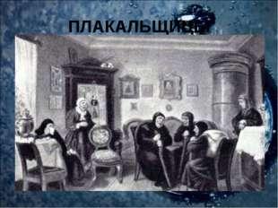 ПЛАКАЛЬЩИЦЫ Без плакальщиц, или воплениц, на Руси не обходилось ни одно обряд