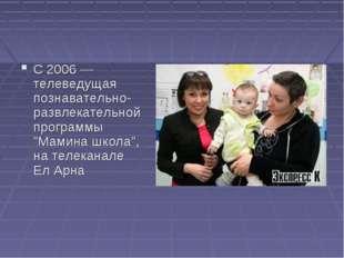 """С 2006 — телеведущая познавательно-развлекательной программы """"Мамина школа"""","""