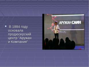 """В 1994 году основала продюсерский центр """"Аружан и Компания"""""""