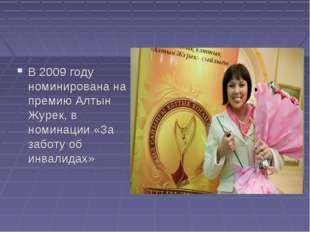 В 2009 году номинирована на премию Алтын Журек, в номинации «За заботу об инв