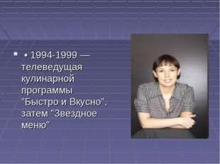 """• 1994-1999 — телеведущая кулинарной программы """"Быстро и Вкусно"""", затем """"Зве"""