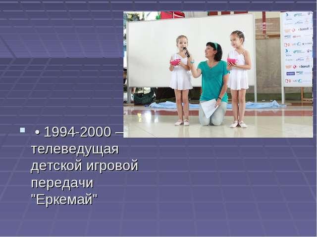 """• 1994-2000 — телеведущая детской игровой передачи """"Еркемай"""""""