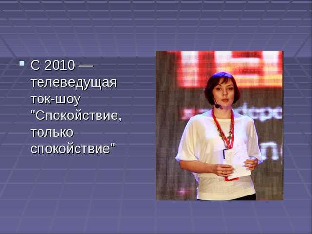 """С 2010 — телеведущая ток-шоу """"Спокойствие, только спокойствие"""""""