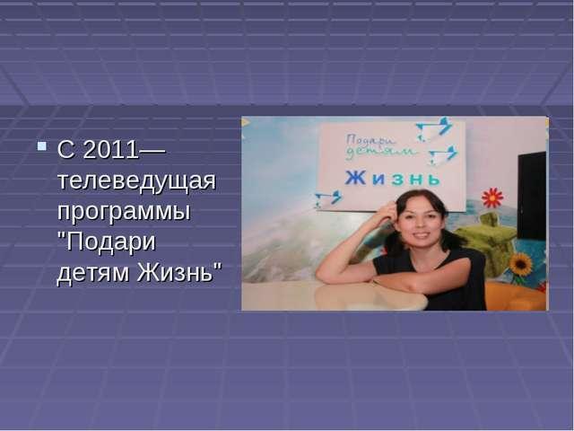 """С 2011— телеведущая программы """"Подари детям Жизнь"""""""