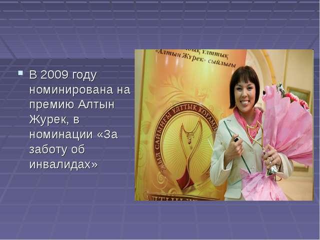 В 2009 году номинирована на премию Алтын Журек, в номинации «За заботу об инв...