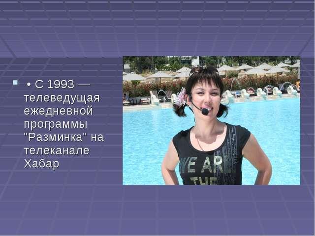"""• C 1993 — телеведущая ежедневной программы """"Разминка"""" на телеканале Хабар"""