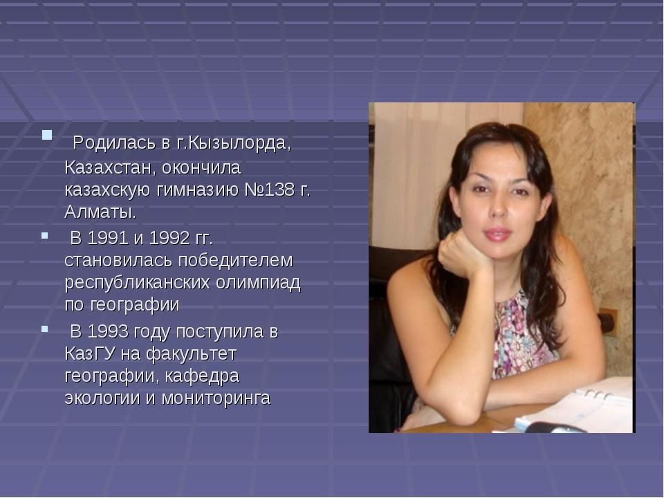 Родилась в г.Кызылорда, Казахстан, окончила казахскую гимназию №138 г. Алмат...
