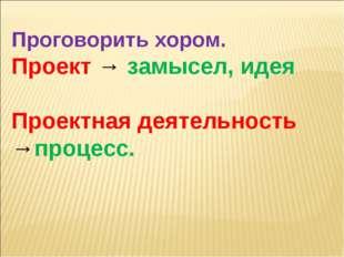 Проговорить хором. Проект → замысел, идея Проектная деятельность →процесс.