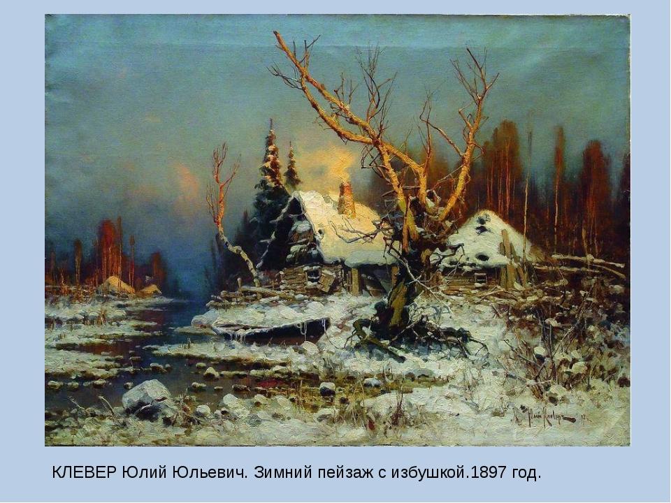КЛЕВЕР Юлий Юльевич. Зимний пейзаж с избушкой.1897 год.